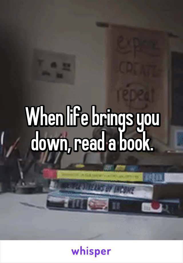 When life brings you down, read a book.