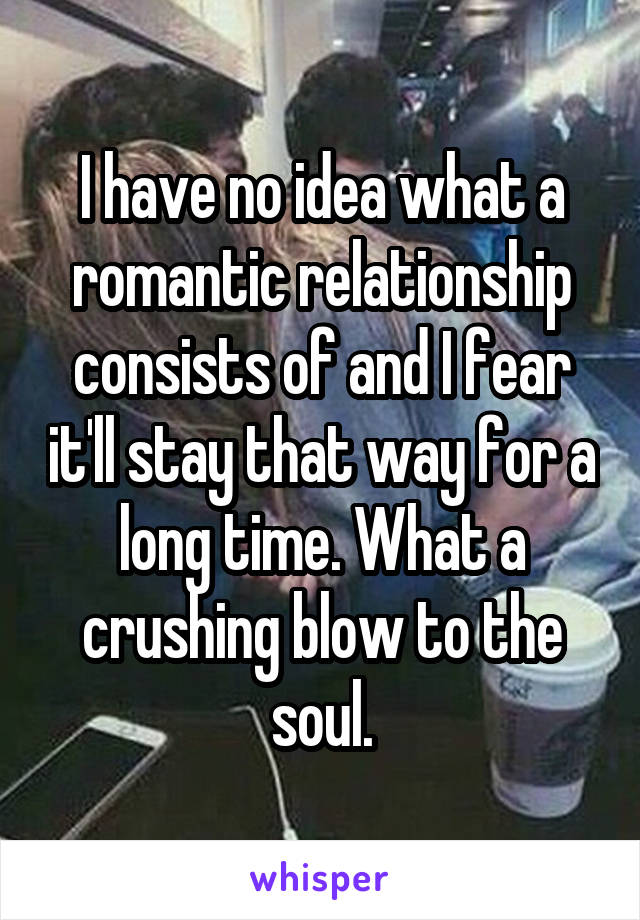 I have no idea what a romantic relationship consists of and I fear it'll stay that way for a long time. What a crushing blow to the soul.