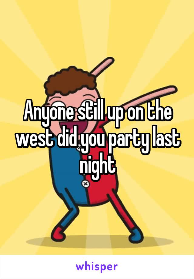 Anyone still up on the west did you party last night