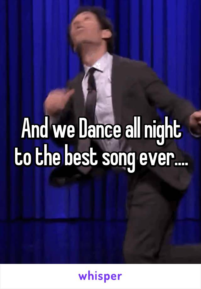 And we Dance all night to the best song ever....