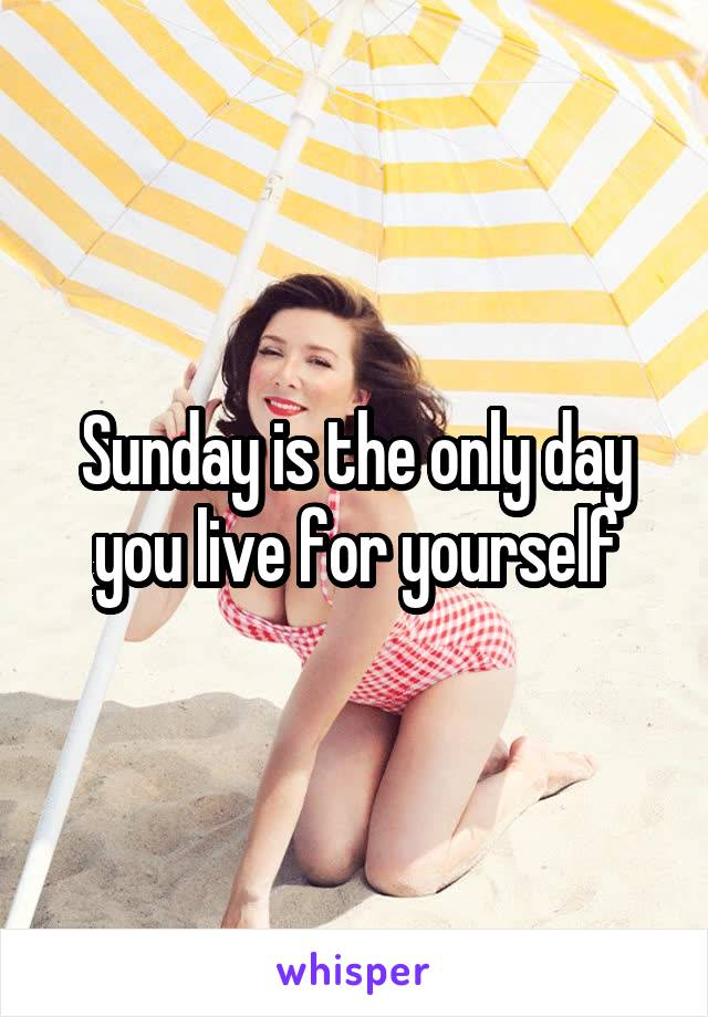 Sunday is the only day you live for yourself