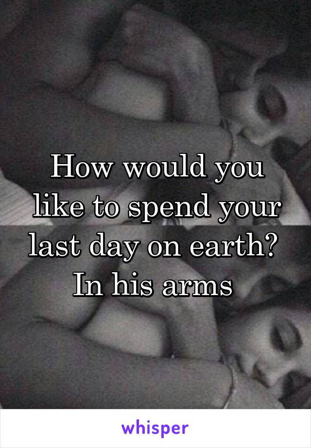 How would you like to spend your last day on earth?  In his arms