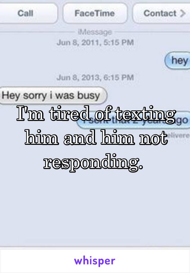 I'm tired of texting him and him not responding.
