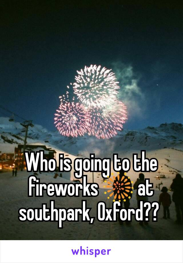 Who is going to the fireworks 🎆 at southpark, Oxford??