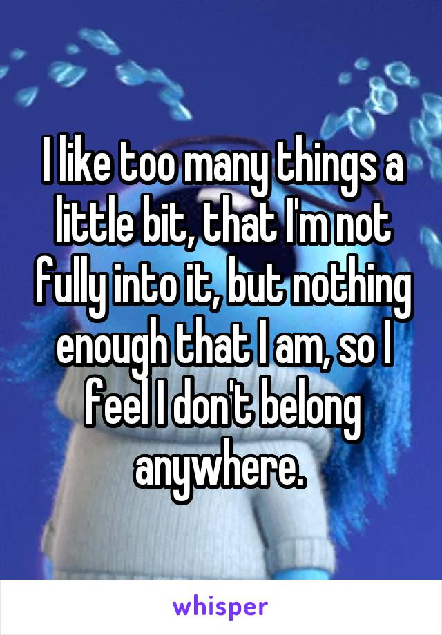 I like too many things a little bit, that I'm not fully into it, but nothing enough that I am, so I feel I don't belong anywhere.