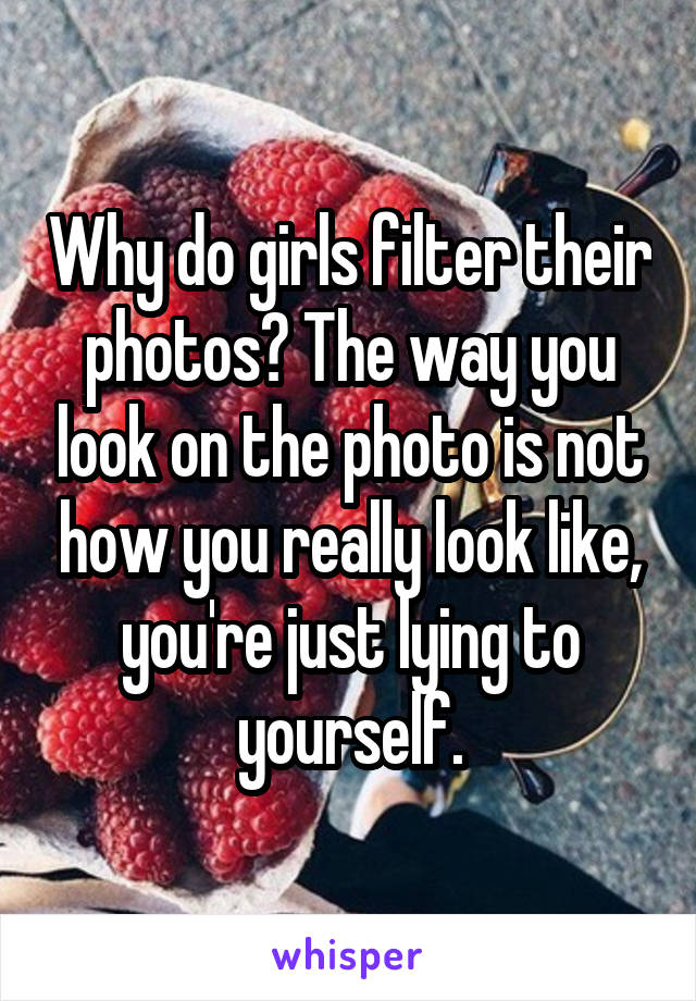 Why do girls filter their photos? The way you look on the photo is not how you really look like, you're just lying to yourself.