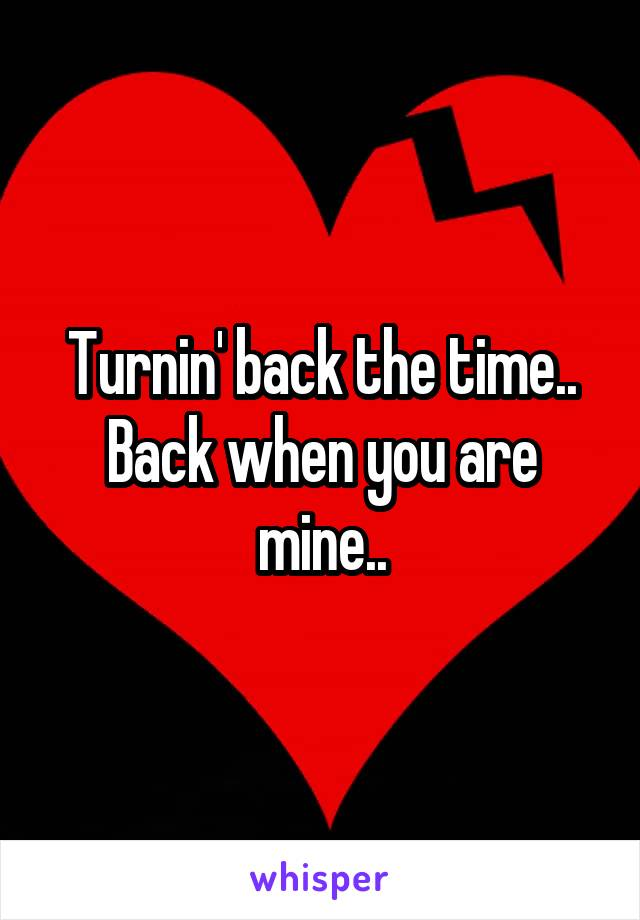 Turnin' back the time.. Back when you are mine..