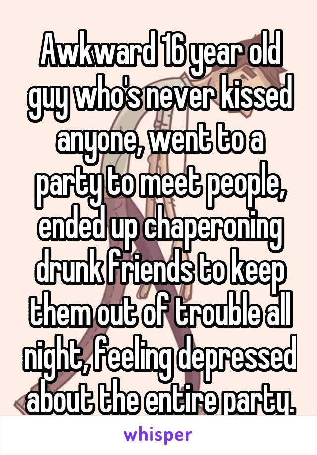 Awkward 16 year old guy who's never kissed anyone, went to a party to meet people, ended up chaperoning drunk friends to keep them out of trouble all night, feeling depressed about the entire party.