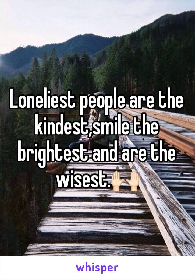 Loneliest people are the kindest,smile the brightest and are the wisest.🙌🏻