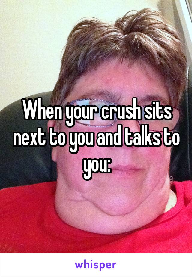 When your crush sits next to you and talks to you: