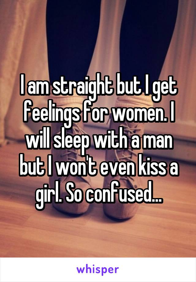 I am straight but I get feelings for women. I will sleep with a man but I won't even kiss a girl. So confused...