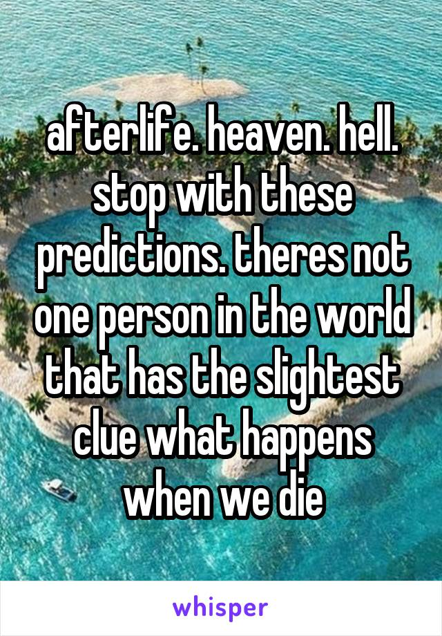 afterlife. heaven. hell. stop with these predictions. theres not one person in the world that has the slightest clue what happens when we die