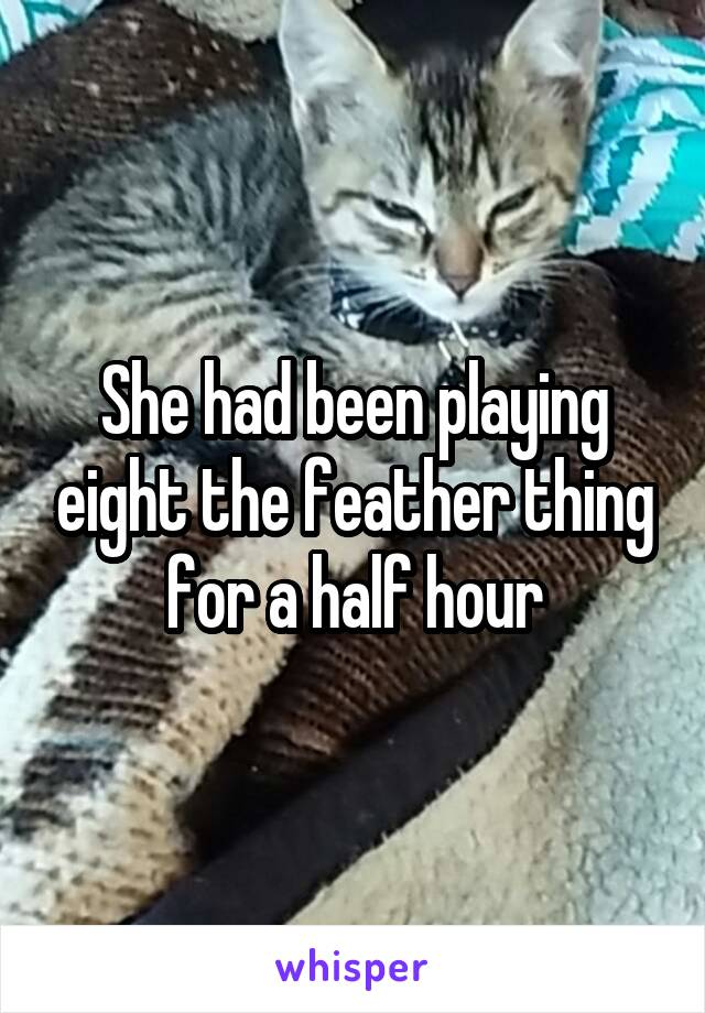 She had been playing eight the feather thing for a half hour