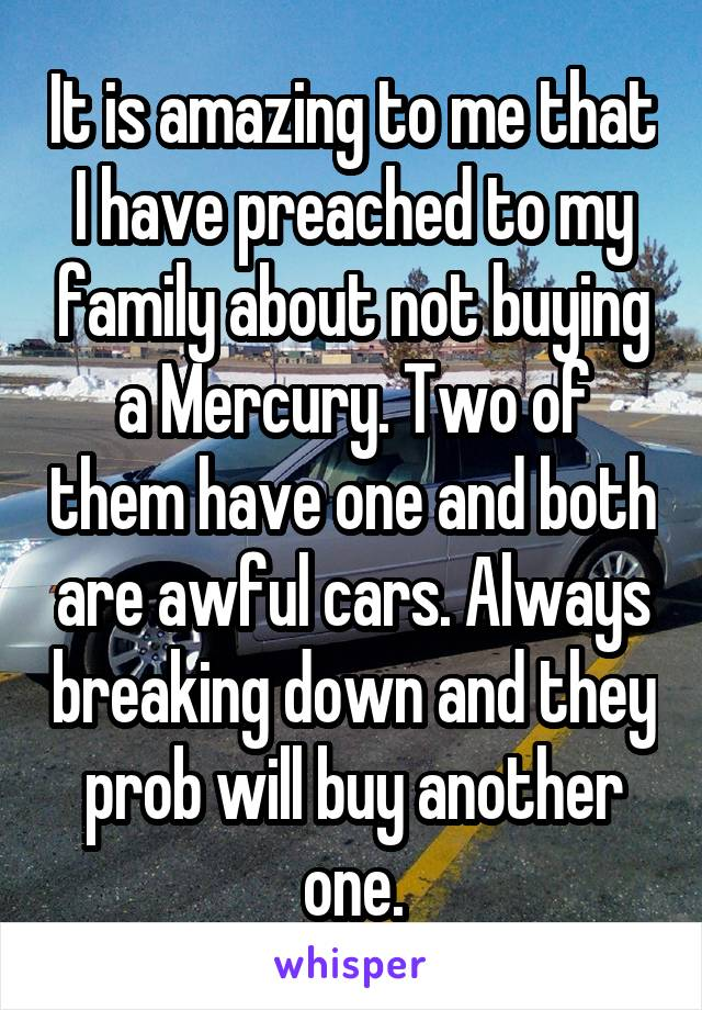 It is amazing to me that I have preached to my family about not buying a Mercury. Two of them have one and both are awful cars. Always breaking down and they prob will buy another one.