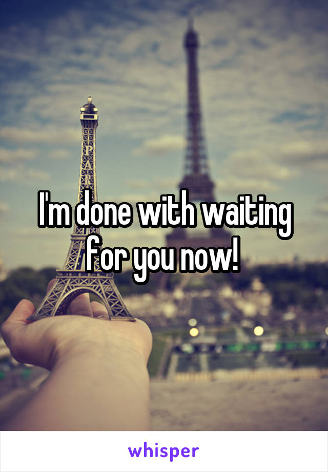 I'm done with waiting for you now!