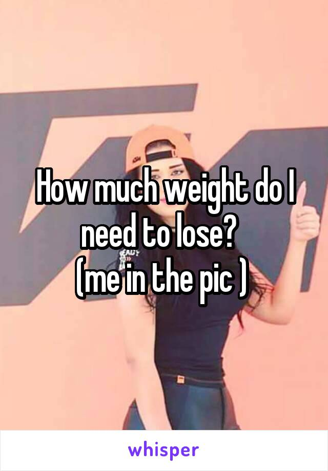 How much weight do I need to lose?   (me in the pic )