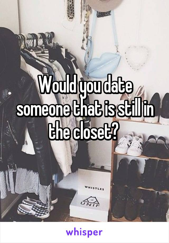 Would you date someone that is still in the closet?