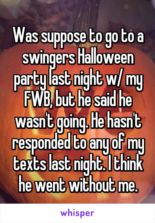 Was suppose to go to a swingers Halloween party last night w/ my FWB, but he said he wasn't going. He hasn't responded to any of my texts last night. I think he went without me.