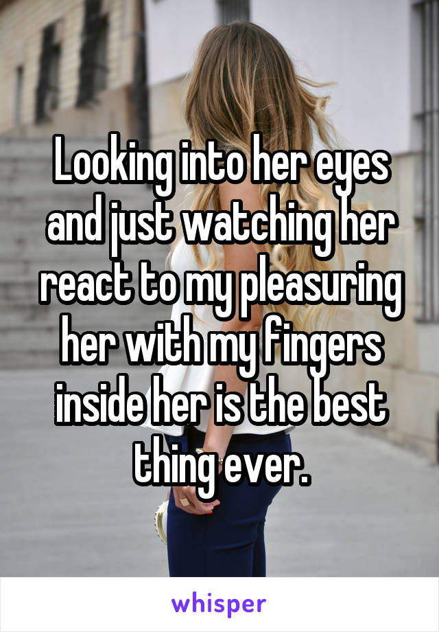 Looking into her eyes and just watching her react to my pleasuring her with my fingers inside her is the best thing ever.