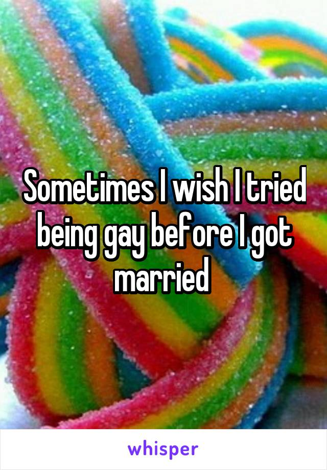 Sometimes I wish I tried being gay before I got married