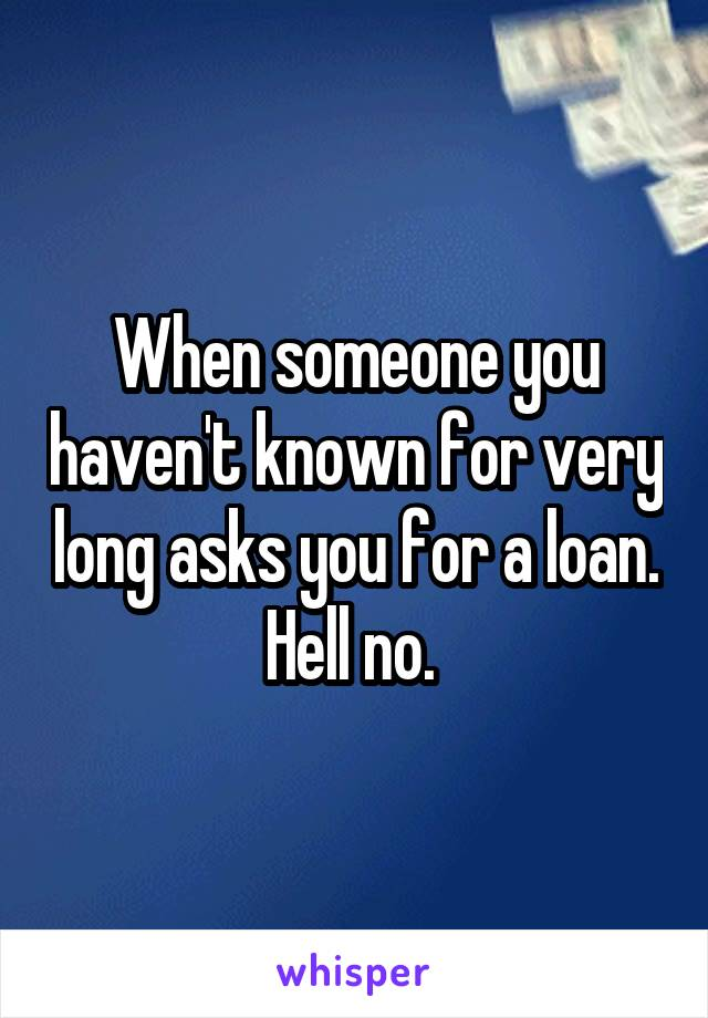 When someone you haven't known for very long asks you for a loan. Hell no.