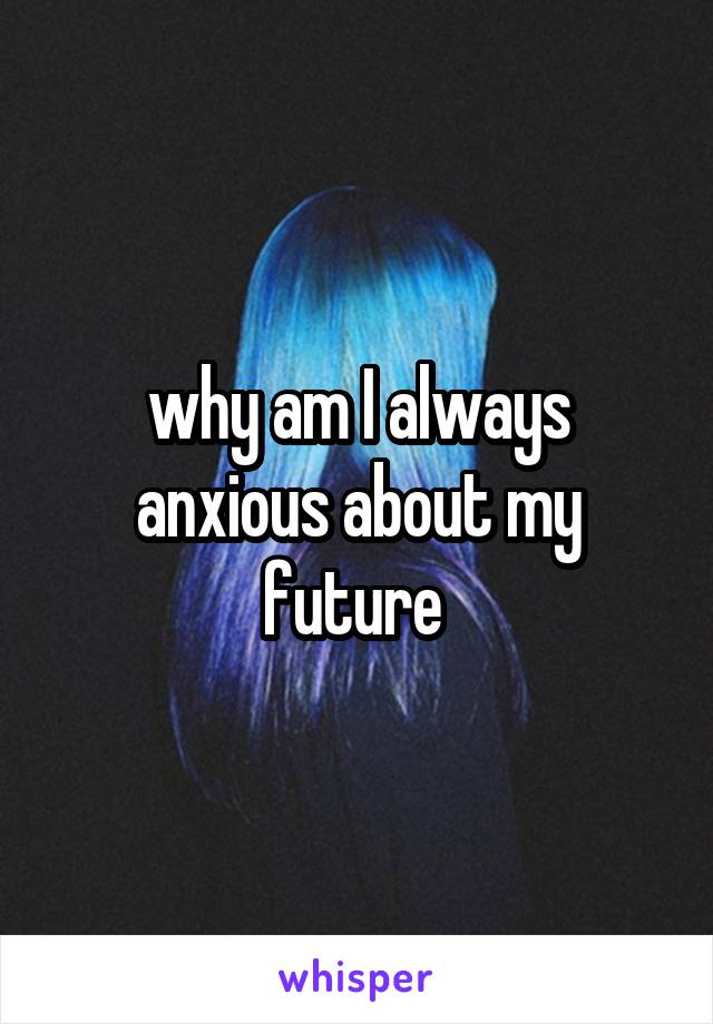 why am I always anxious about my future