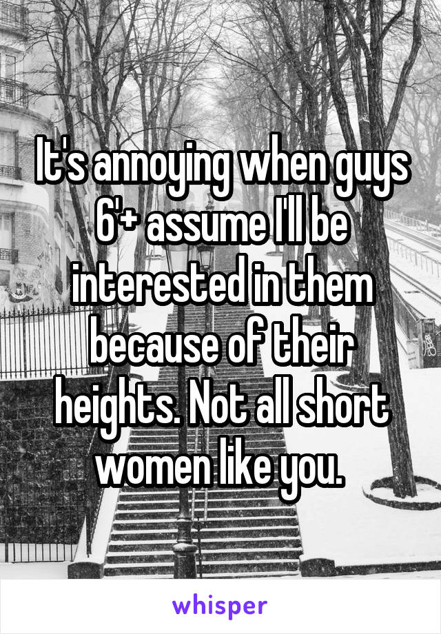 It's annoying when guys 6'+ assume I'll be interested in them because of their heights. Not all short women like you.