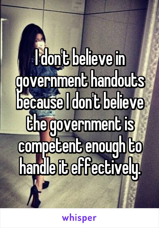 I don't believe in government handouts because I don't believe the government is competent enough to handle it effectively.