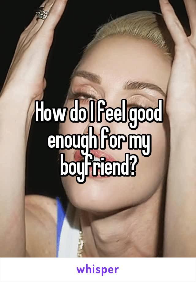 How do I feel good enough for my boyfriend?
