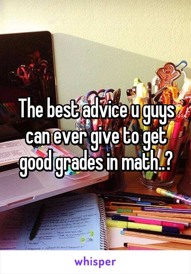 The best advice u guys can ever give to get good grades in math..?