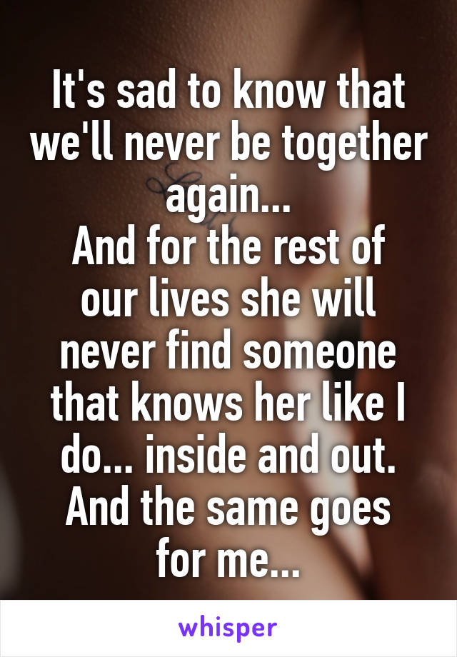 It's sad to know that we'll never be together again... And for the rest of our lives she will never find someone that knows her like I do... inside and out. And the same goes for me...