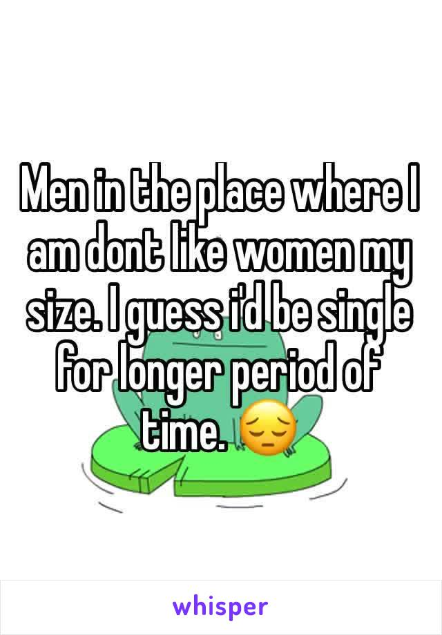 Men in the place where I am dont like women my size. I guess i'd be single for longer period of time. 😔