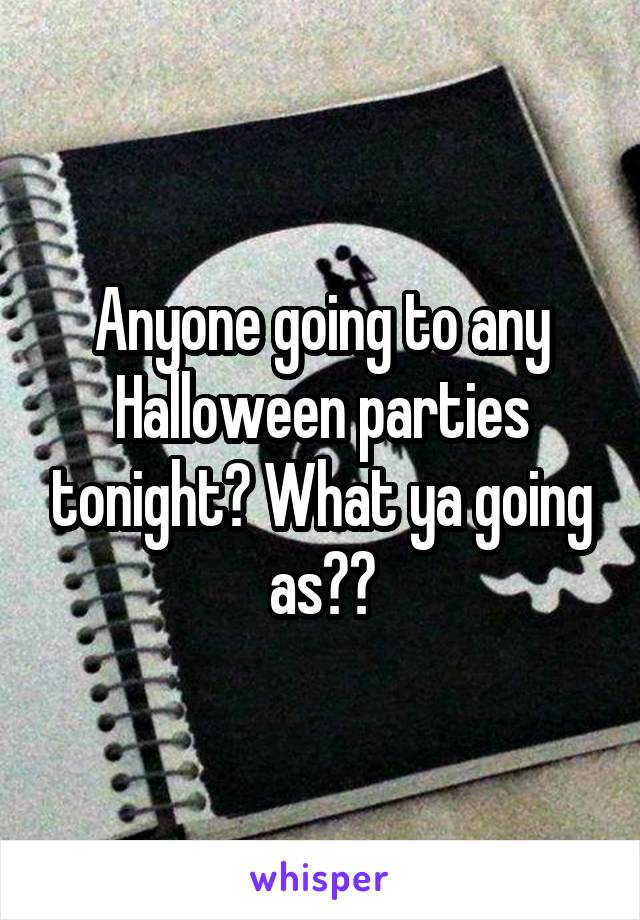 Anyone going to any Halloween parties tonight? What ya going as??