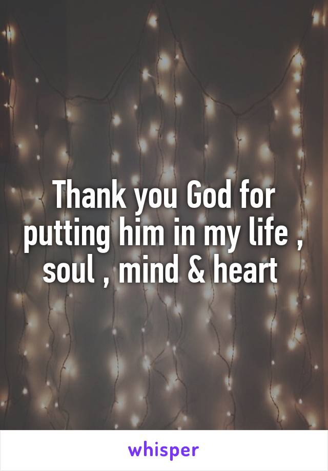 Thank you God for putting him in my life , soul , mind & heart