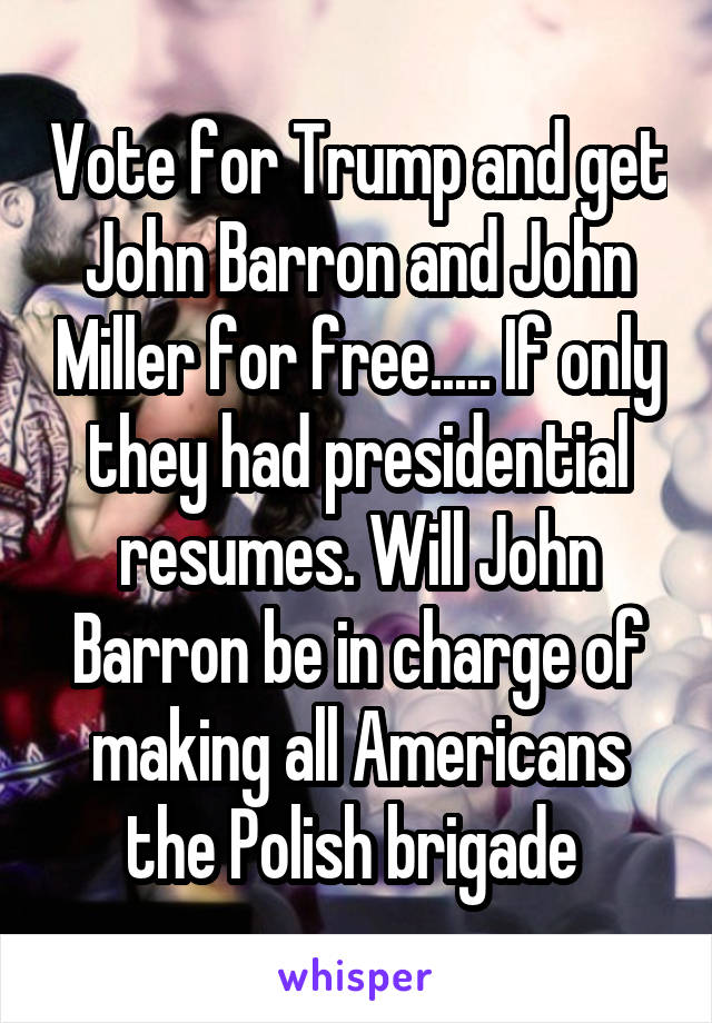 Vote for Trump and get John Barron and John Miller for free..... If only they had presidential resumes. Will John Barron be in charge of making all Americans the Polish brigade