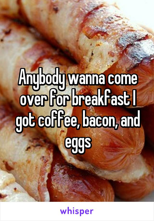Anybody wanna come over for breakfast I got coffee, bacon, and eggs