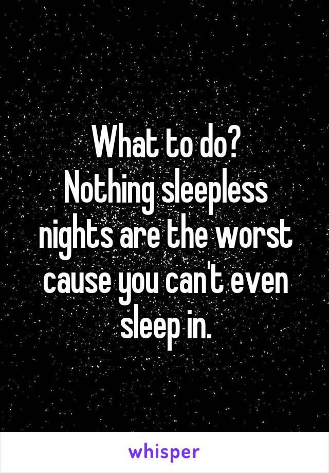 What to do? Nothing sleepless nights are the worst cause you can't even sleep in.