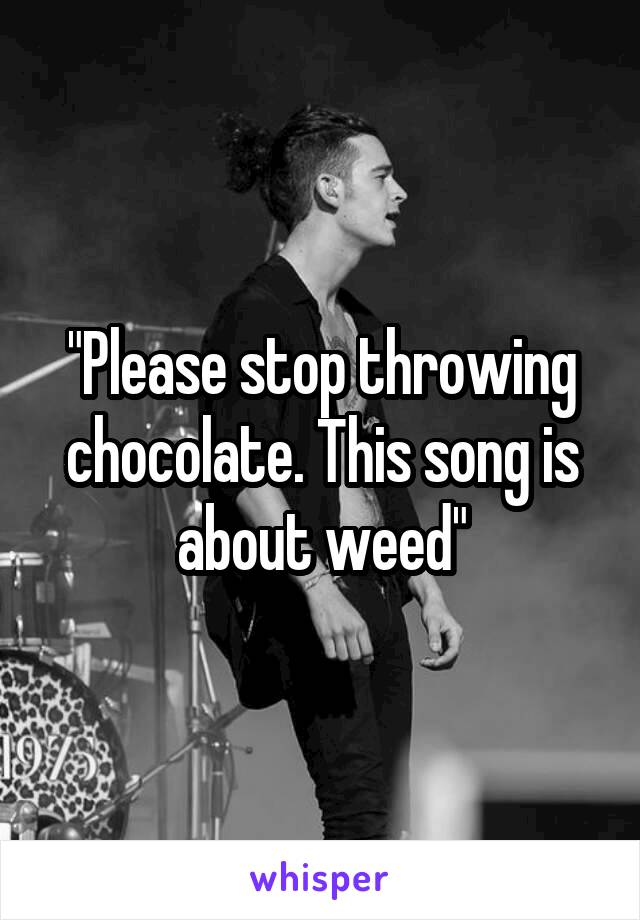 """""""Please stop throwing chocolate. This song is about weed"""""""