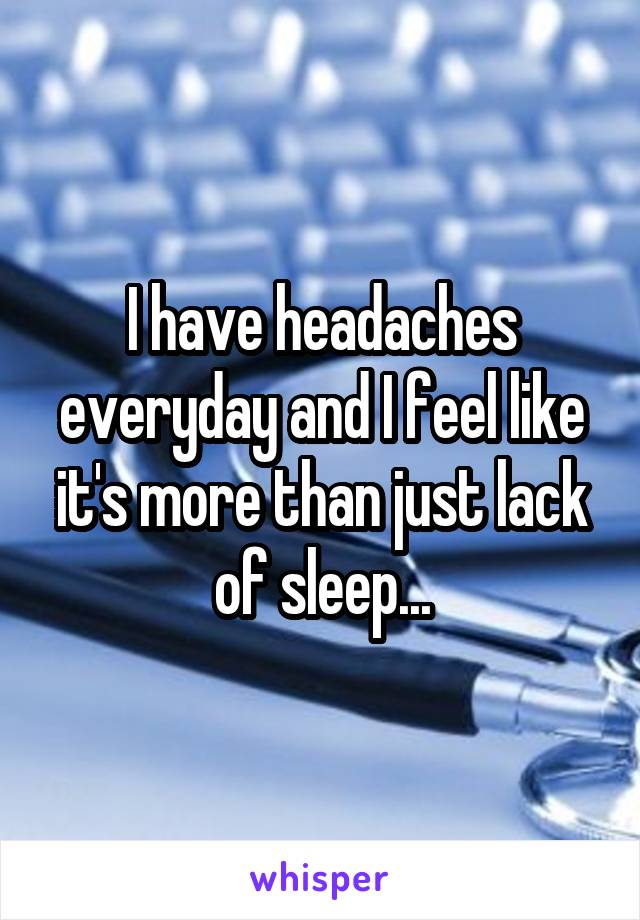 I have headaches everyday and I feel like it's more than just lack of sleep...