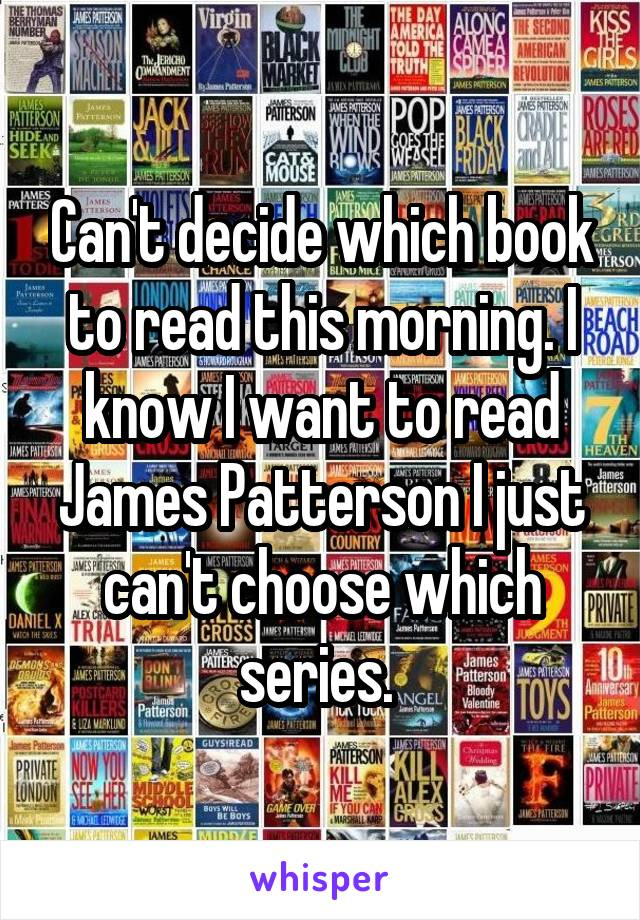 Can't decide which book to read this morning. I know I want to read James Patterson I just can't choose which series.