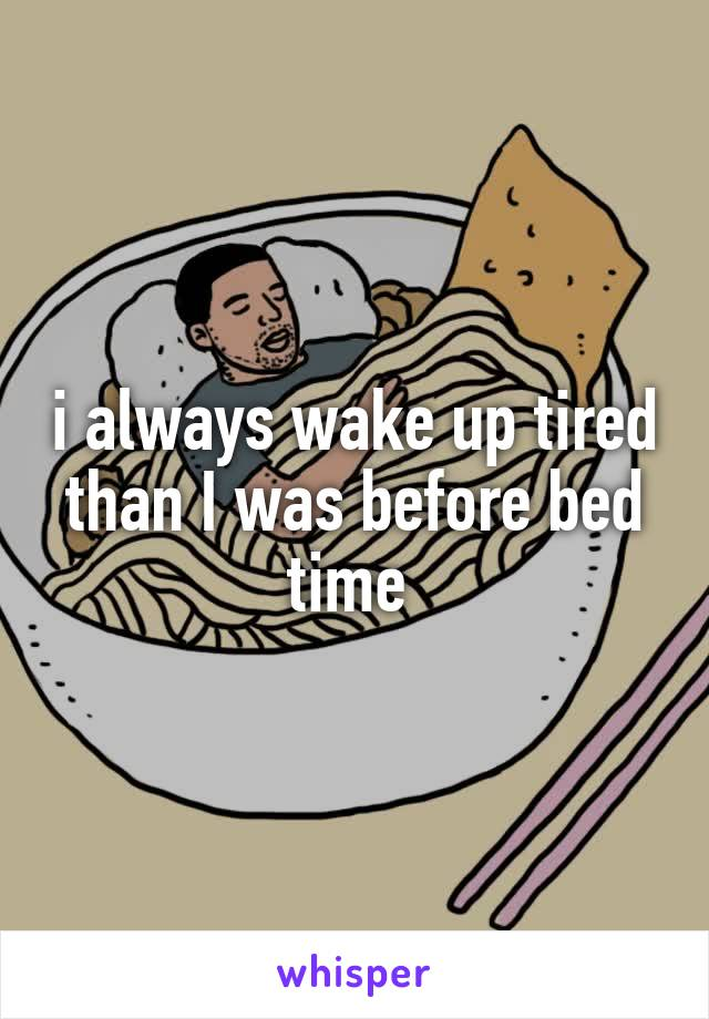 i always wake up tired than I was before bed time