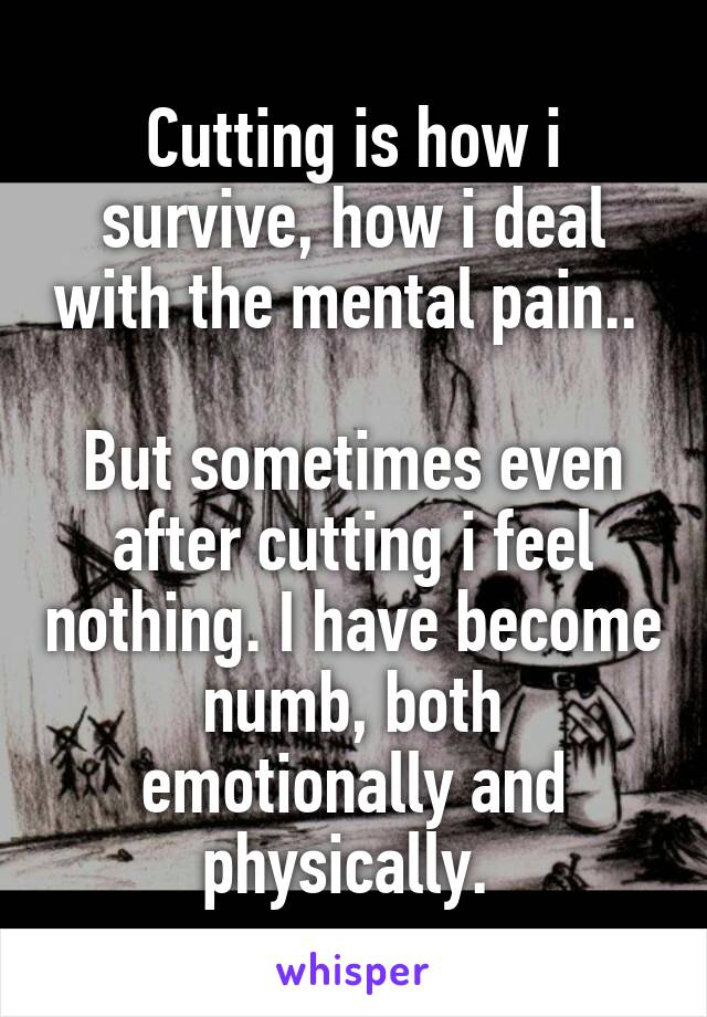 Cutting is how i survive, how i deal with the mental pain..   But sometimes even after cutting i feel nothing. I have become numb, both emotionally and physically.