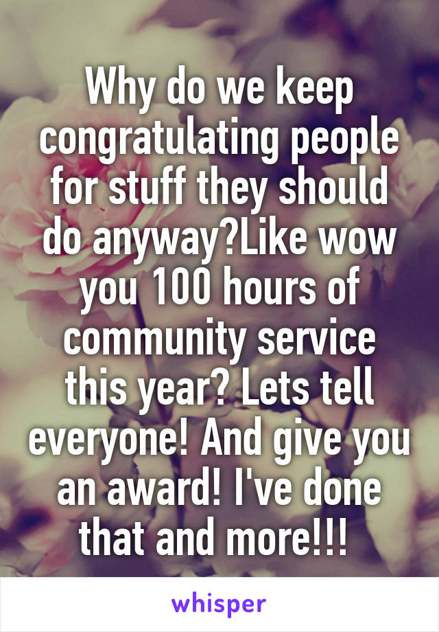 Why do we keep congratulating people for stuff they should do anyway?Like wow you 100 hours of community service this year? Lets tell everyone! And give you an award! I've done that and more!!!