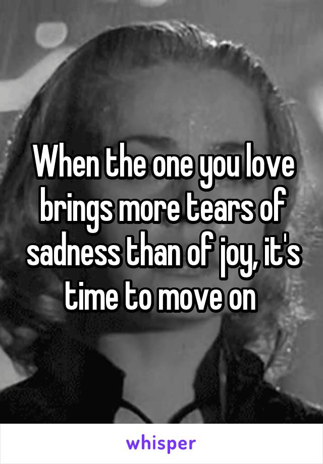 When the one you love brings more tears of sadness than of joy, it's time to move on