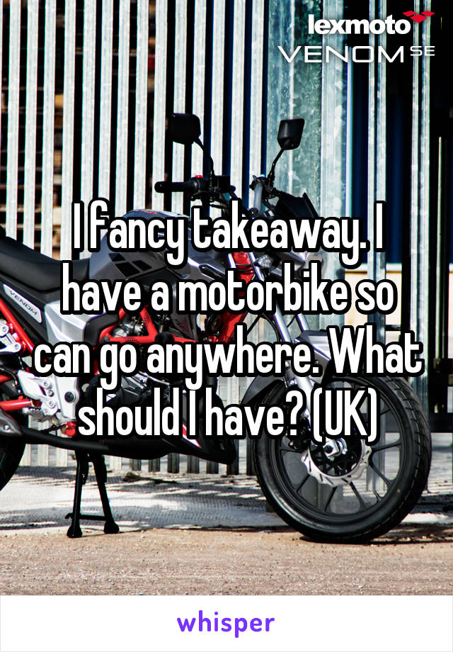 I fancy takeaway. I have a motorbike so can go anywhere. What should I have? (UK)