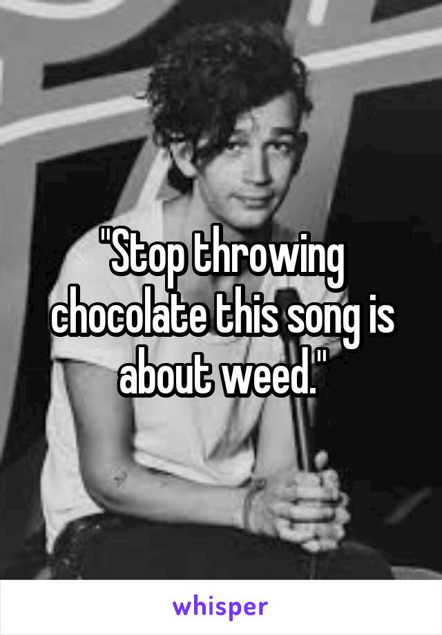 """""""Stop throwing chocolate this song is about weed."""""""