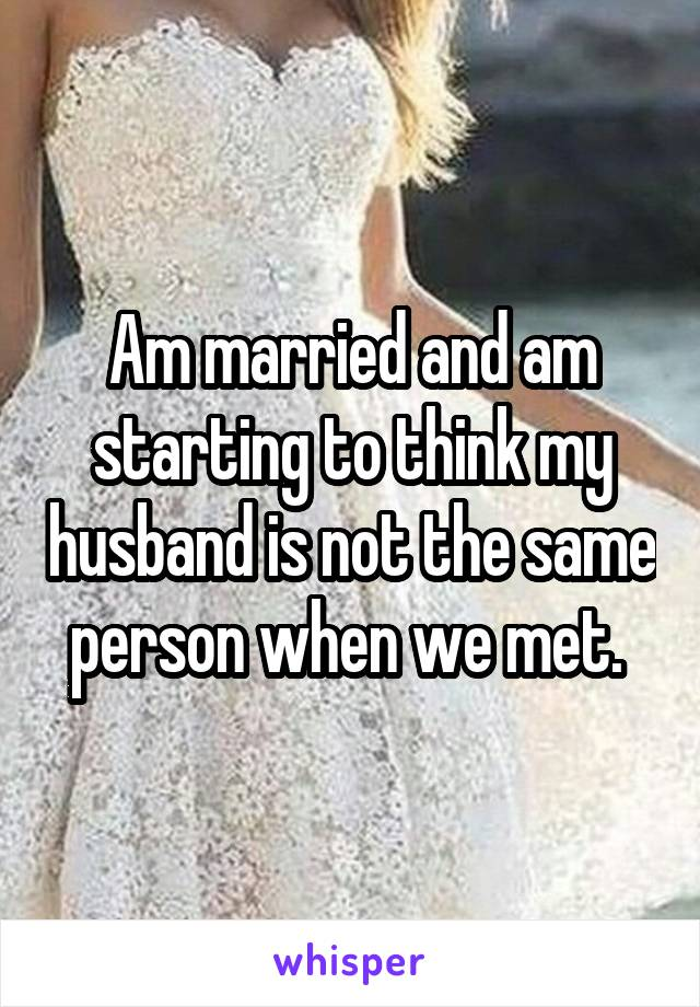 Am married and am starting to think my husband is not the same person when we met.