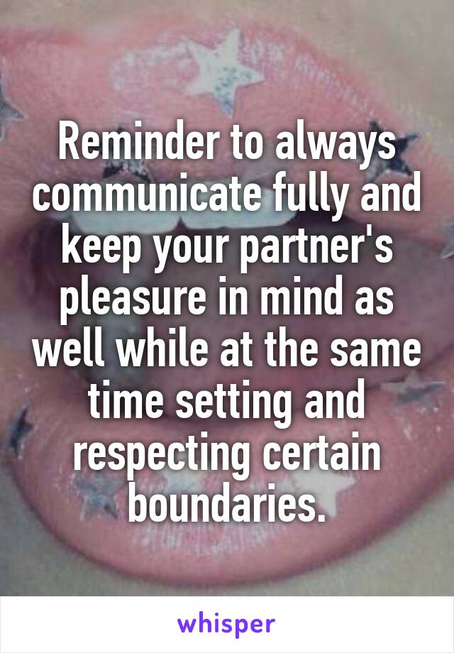 Reminder to always communicate fully and keep your partner's pleasure in mind as well while at the same time setting and respecting certain boundaries.