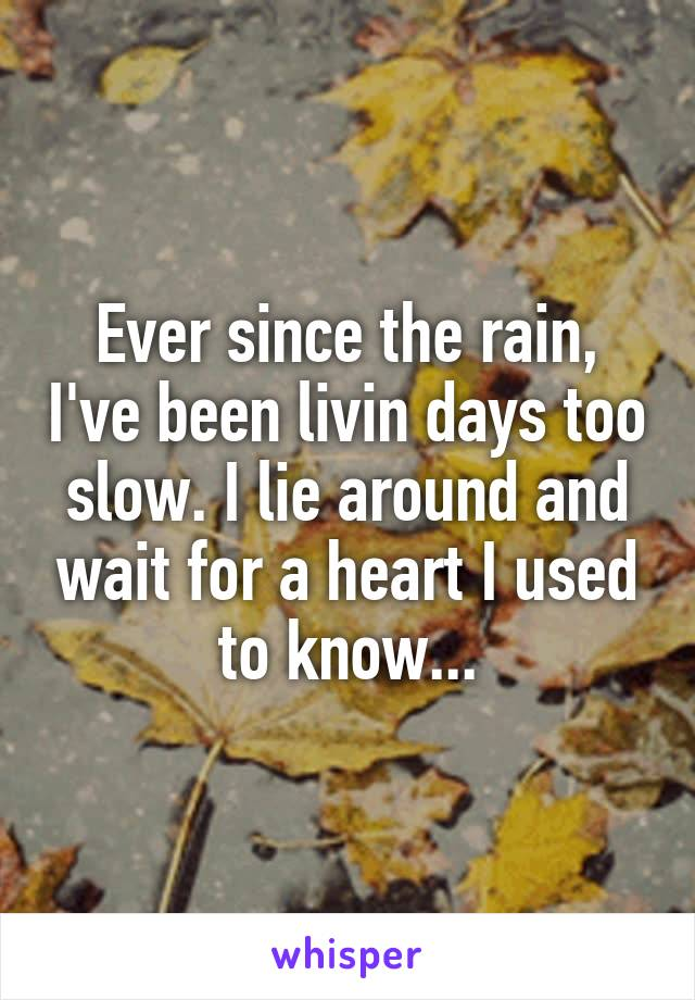 Ever since the rain, I've been livin days too slow. I lie around and wait for a heart I used to know...