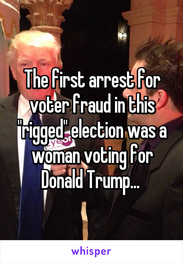 "The first arrest for voter fraud in this ""rigged"" election was a woman voting for Donald Trump..."